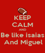 KEEP CALM AND Be like isaias  And Miguel - Personalised Poster A4 size
