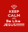 KEEP CALM AND Be Like  JESUS!!!!!!!!! - Personalised Poster A4 size