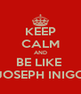 KEEP CALM AND BE LIKE  JOSEPH INIGO - Personalised Poster A4 size