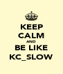 KEEP CALM AND BE LIKE KC_SLOW - Personalised Poster A4 size