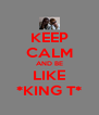 KEEP CALM AND BE LIKE *KING T* - Personalised Poster A4 size