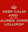 KEEP CALM AND  BE LIKE LAUREN JONES LOLLIPOP - Personalised Poster A4 size