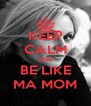 KEEP CALM AND BE LIKE MA MOM - Personalised Poster A4 size