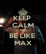 KEEP  CALM AND BE LIKE  MAX - Personalised Poster A4 size