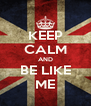 KEEP CALM AND BE LIKE ME - Personalised Poster A4 size