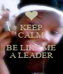 KEEP CALM AND BE LIKE ME A LEADER - Personalised Poster A4 size