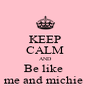 KEEP CALM AND Be like  me and michie  - Personalised Poster A4 size