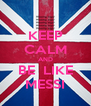 KEEP CALM AND BE  LIKE MESSI - Personalised Poster A4 size
