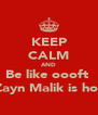KEEP CALM AND Be like oooft  Zayn Malik is hot - Personalised Poster A4 size