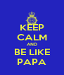 KEEP CALM AND BE LIKE PAPA - Personalised Poster A4 size