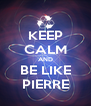 KEEP CALM AND BE LIKE PIERRE - Personalised Poster A4 size