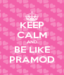KEEP CALM AND BE LIKE PRAMOD - Personalised Poster A4 size