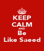 KEEP CALM AND Be Like Saeed - Personalised Poster A4 size