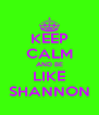 KEEP CALM AND BE LIKE SHANNON - Personalised Poster A4 size