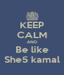 KEEP CALM AND Be like She5 kamal - Personalised Poster A4 size