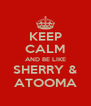 KEEP CALM AND BE LIKE SHERRY & ATOOMA - Personalised Poster A4 size