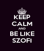 KEEP CALM AND BE LIKE SZOFI - Personalised Poster A4 size