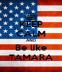 KEEP CALM AND Be like TAMARA - Personalised Poster A4 size