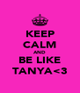KEEP CALM AND BE LIKE TANYA<3 - Personalised Poster A4 size