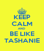 KEEP CALM AND  BE LIKE TASHANIE - Personalised Poster A4 size