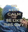 KEEP CALM AND BE LIKE THIS GUY - Personalised Poster A4 size