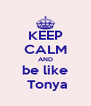 KEEP CALM AND be like  Tonya - Personalised Poster A4 size
