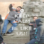 KEEP CALM AND BE LIKE US!! - Personalised Poster A4 size