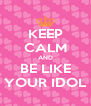 KEEP CALM AND BE LIKE YOUR IDOL - Personalised Poster A4 size