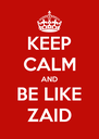 KEEP CALM AND BE LIKE ZAID - Personalised Poster A4 size