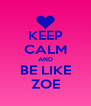 KEEP CALM AND BE LIKE ZOE - Personalised Poster A4 size