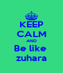 KEEP CALM AND Be like  zuhara - Personalised Poster A4 size