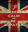 KEEP CALM AND  BE   LOPATAR - Personalised Poster A4 size