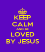 KEEP CALM AND BE LOVED BY JESUS - Personalised Poster A4 size