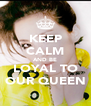 KEEP CALM AND BE LOYAL TO OUR QUEEN - Personalised Poster A4 size