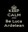KEEP CALM AND Be Luca Ardelean - Personalised Poster A4 size