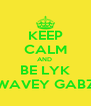 KEEP CALM AND  BE LYK WAVEY GABZ - Personalised Poster A4 size