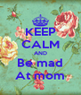 KEEP CALM AND Be mad At mom - Personalised Poster A4 size