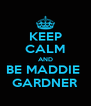 KEEP CALM AND BE MADDIE  GARDNER - Personalised Poster A4 size