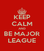 KEEP CALM AND BE MAJOR LEAGUE - Personalised Poster A4 size