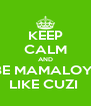 KEEP CALM AND BE MAMALOY  LIKE CUZI  - Personalised Poster A4 size