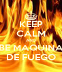 KEEP CALM AND BE MAQUINA DE FUEGO - Personalised Poster A4 size