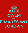 KEEP CALM AND BE MATES WITH JORDAN - Personalised Poster A4 size