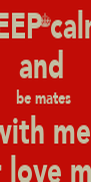KEEP calm  and  be mates  with me  or love me  - Personalised Poster A4 size