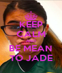 KEEP CALM AND BE MEAN TO JADE - Personalised Poster A4 size