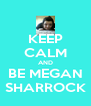 KEEP CALM AND BE MEGAN SHARROCK - Personalised Poster A4 size