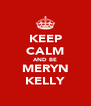 KEEP CALM AND BE MERYN KELLY - Personalised Poster A4 size
