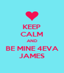 KEEP CALM AND BE MINE 4EVA  JAMES  - Personalised Poster A4 size