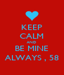 KEEP CALM AND BE MINE ALWAYS , 58 - Personalised Poster A4 size