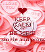 KEEP CALM AND BE MINE But still single and proud of that  - Personalised Poster A4 size
