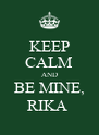 KEEP CALM AND BE MINE, RIKA  - Personalised Poster A4 size